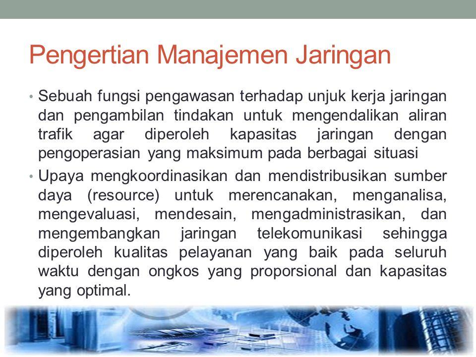 Pengertian Manajemen Jaringan Sebuah fungsi pengawasan terhadap unjuk kerja jaringan dan pengambilan tindakan untuk mengendalikan aliran trafik agar d
