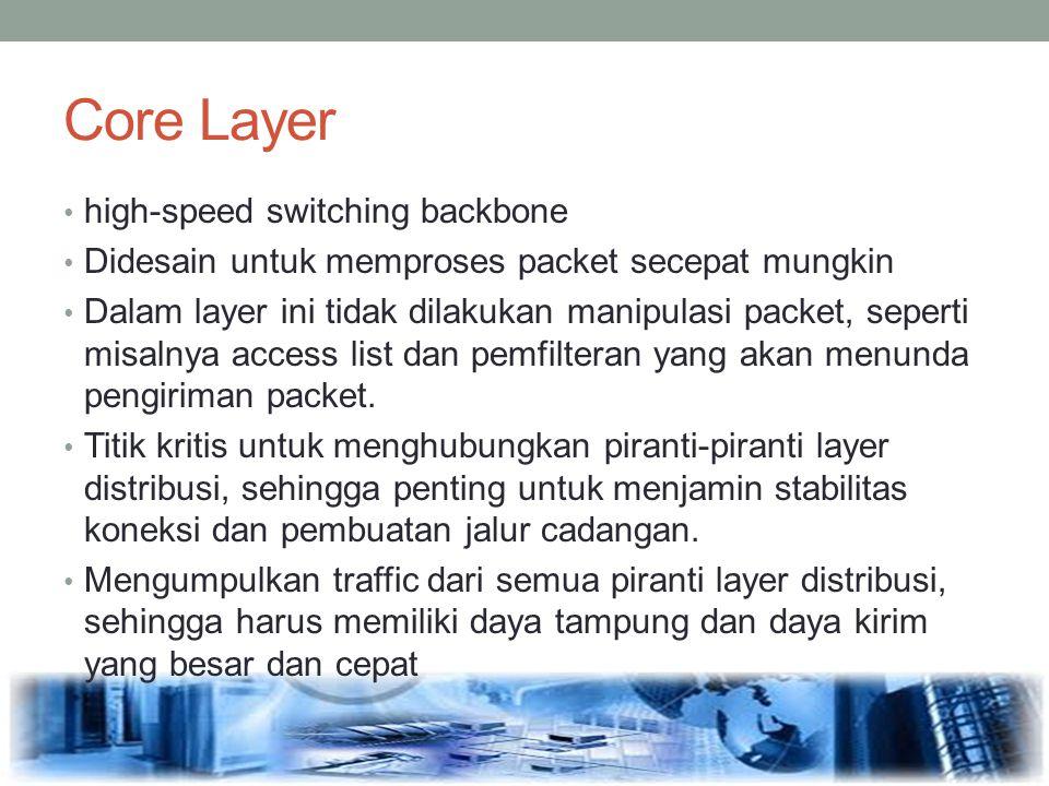 Core Layer high-speed switching backbone Didesain untuk memproses packet secepat mungkin Dalam layer ini tidak dilakukan manipulasi packet, seperti mi