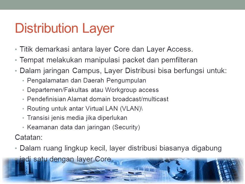 Distribution Layer Titik demarkasi antara layer Core dan Layer Access. Tempat melakukan manipulasi packet dan pemfilteran Dalam jaringan Campus, Layer