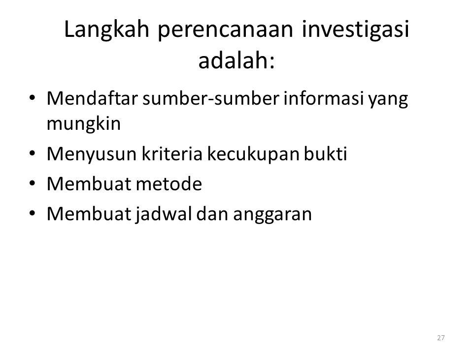 Langkah perencanaan investigasi adalah: Mendaftar sumber-sumber informasi yang mungkin Menyusun kriteria kecukupan bukti Membuat metode Membuat jadwal