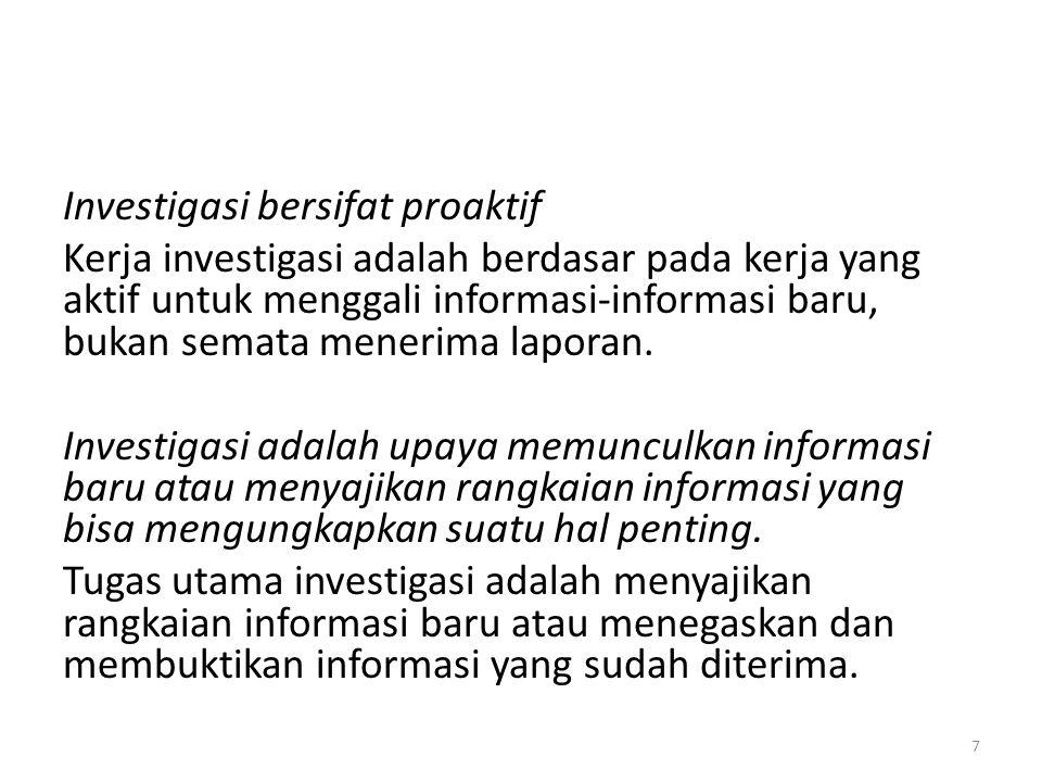 Investigasi bersifat proaktif Kerja investigasi adalah berdasar pada kerja yang aktif untuk menggali informasi-informasi baru, bukan semata menerima l