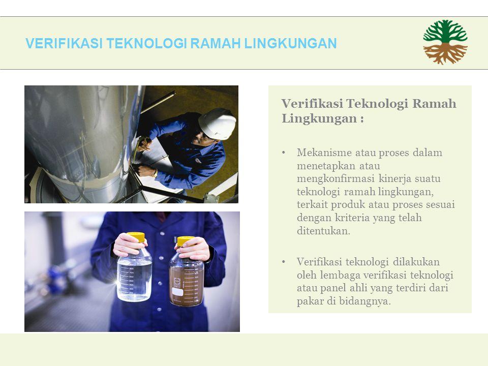 VERIFIKASI TEKNOLOGI RAMAH LINGKUNGAN Verifikasi Teknologi Ramah Lingkungan : Mekanisme atau proses dalam menetapkan atau mengkonfirmasi kinerja suatu teknologi ramah lingkungan, terkait produk atau proses sesuai dengan kriteria yang telah ditentukan.