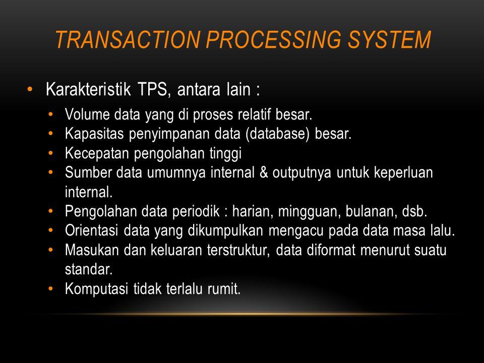 TRANSACTION PROCESSING SYSTEM Karakteristik TPS, antara lain : Volume data yang di proses relatif besar.