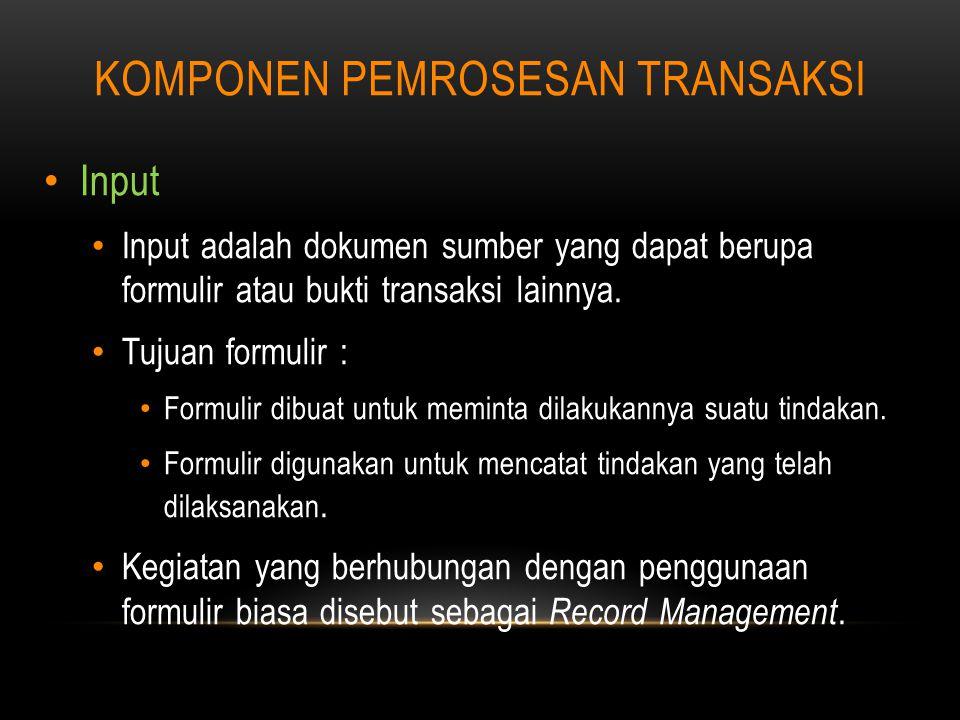 KOMPONEN PEMROSESAN TRANSAKSI Input Input adalah dokumen sumber yang dapat berupa formulir atau bukti transaksi lainnya.