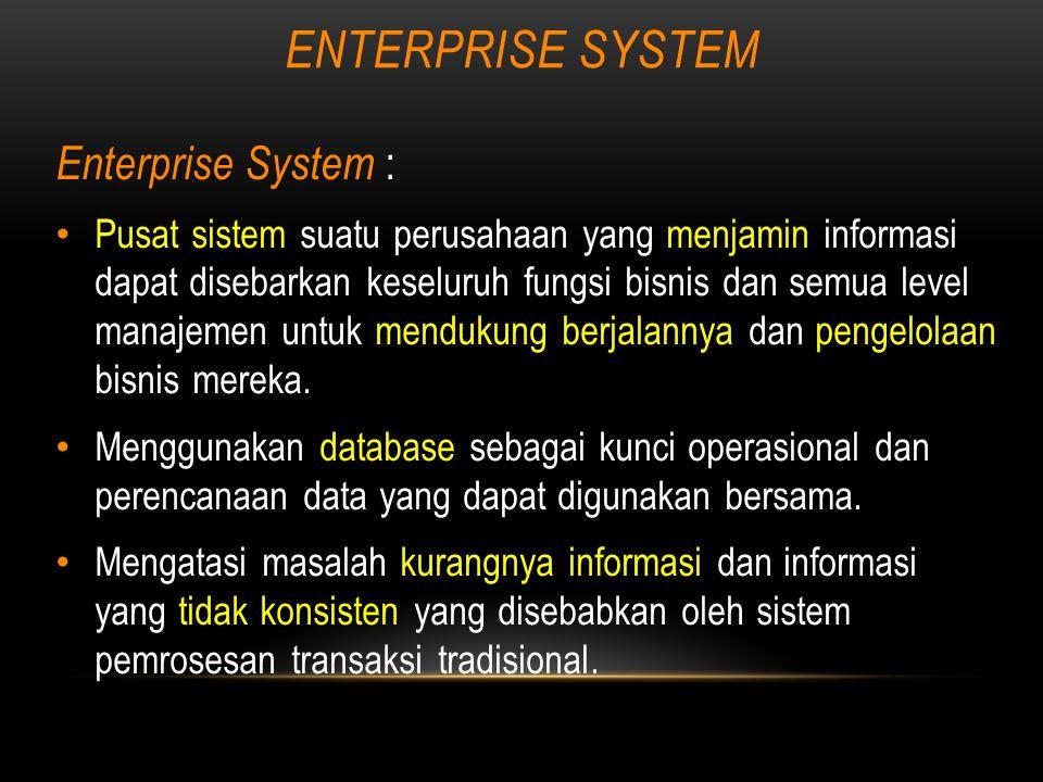 ENTERPRISE SYSTEM Enterprise System : Pusat sistem suatu perusahaan yang menjamin informasi dapat disebarkan keseluruh fungsi bisnis dan semua level manajemen untuk mendukung berjalannya dan pengelolaan bisnis mereka.