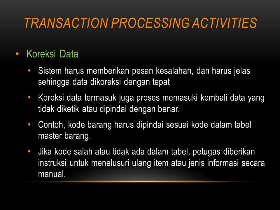TRANSACTION PROCESSING ACTIVITIES Koreksi Data Sistem harus memberikan pesan kesalahan, dan harus jelas sehingga data dikoreksi dengan tepat Koreksi data termasuk juga proses memasuki kembali data yang tidak diketik atau dipindai dengan benar.
