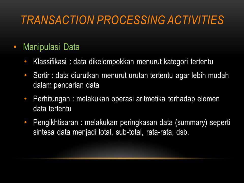 TRANSACTION PROCESSING ACTIVITIES Manipulasi Data Klassifikasi : data dikelompokkan menurut kategori tertentu Sortir : data diurutkan menurut urutan tertentu agar lebih mudah dalam pencarian data Perhitungan : melakukan operasi aritmetika terhadap elemen data tertentu Pengikhtisaran : melakukan peringkasan data (summary) seperti sintesa data menjadi total, sub-total, rata-rata, dsb.