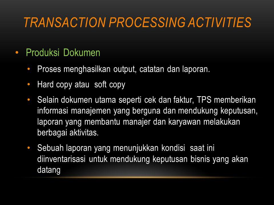TRANSACTION PROCESSING ACTIVITIES Produksi Dokumen Proses menghasilkan output, catatan dan laporan.