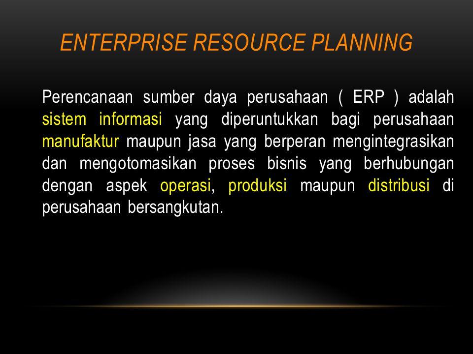 ENTERPRISE RESOURCE PLANNING Perencanaan sumber daya perusahaan ( ERP ) adalah sistem informasi yang diperuntukkan bagi perusahaan manufaktur maupun jasa yang berperan mengintegrasikan dan mengotomasikan proses bisnis yang berhubungan dengan aspek operasi, produksi maupun distribusi di perusahaan bersangkutan.