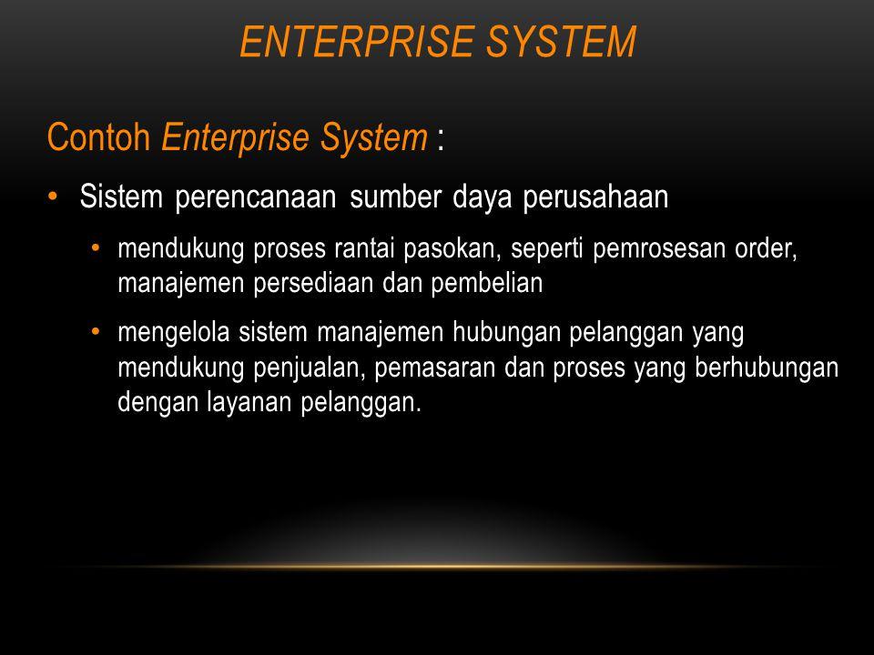 ENTERPRISE SYSTEM Contoh Enterprise System : Sistem perencanaan sumber daya perusahaan mendukung proses rantai pasokan, seperti pemrosesan order, manajemen persediaan dan pembelian mengelola sistem manajemen hubungan pelanggan yang mendukung penjualan, pemasaran dan proses yang berhubungan dengan layanan pelanggan.