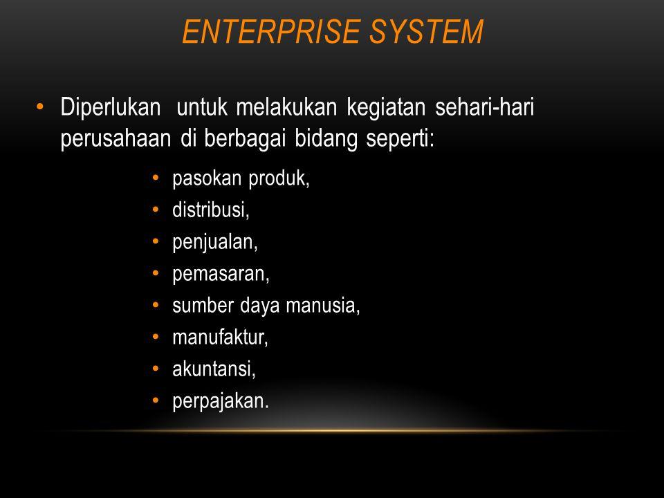 ENTERPRISE SYSTEM Diperlukan untuk melakukan kegiatan sehari-hari perusahaan di berbagai bidang seperti: pasokan produk, distribusi, penjualan, pemasaran, sumber daya manusia, manufaktur, akuntansi, perpajakan.