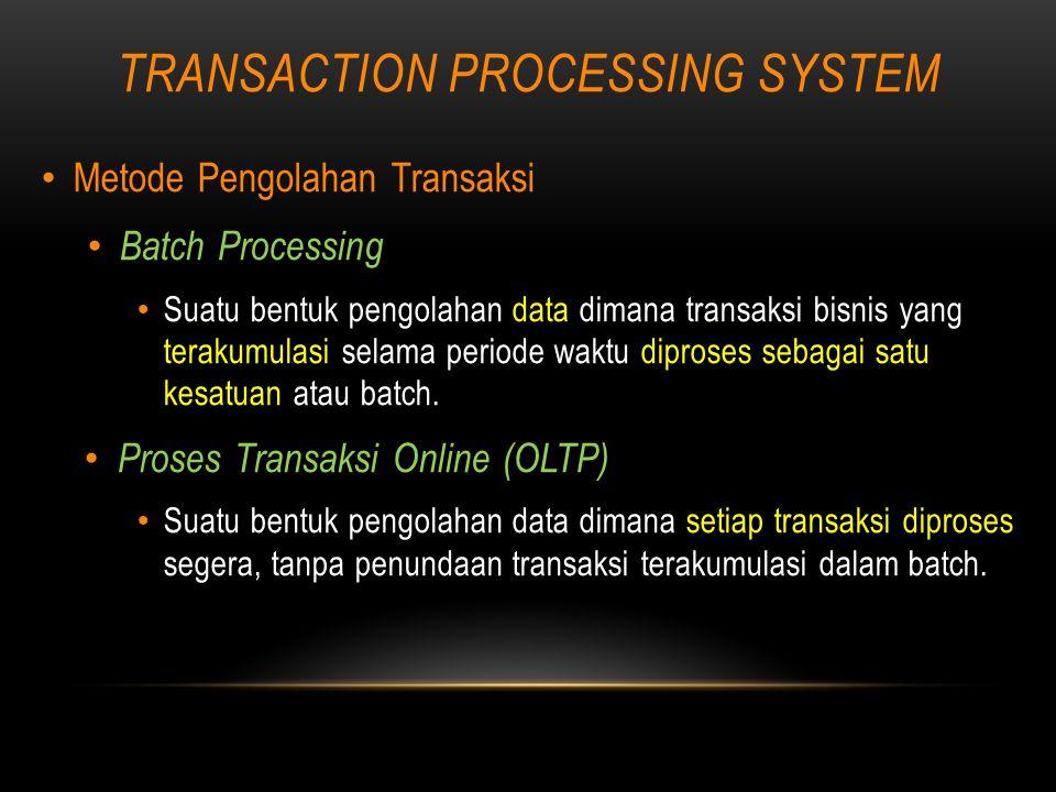 TRANSACTION PROCESSING SYSTEM Metode Pengolahan Transaksi Batch Processing Suatu bentuk pengolahan data dimana transaksi bisnis yang terakumulasi selama periode waktu diproses sebagai satu kesatuan atau batch.