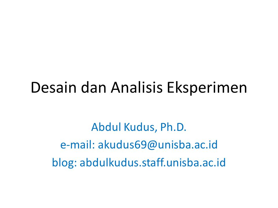Desain dan Analisis Eksperimen Abdul Kudus, Ph.D. e-mail: akudus69@unisba.ac.id blog: abdulkudus.staff.unisba.ac.id