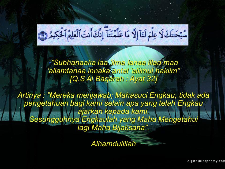 Subhanaaka laa 'ilma lanaa illaa maa 'allamtanaa innaka antal 'aliimul hakiim [Q.S Al Baqarah : Ayat 32] Artinya : Mereka menjawab; Mahasuci Engkau, tidak ada pengetahuan bagi kami selain apa yang telah Engkau ajarkan kepada kami.