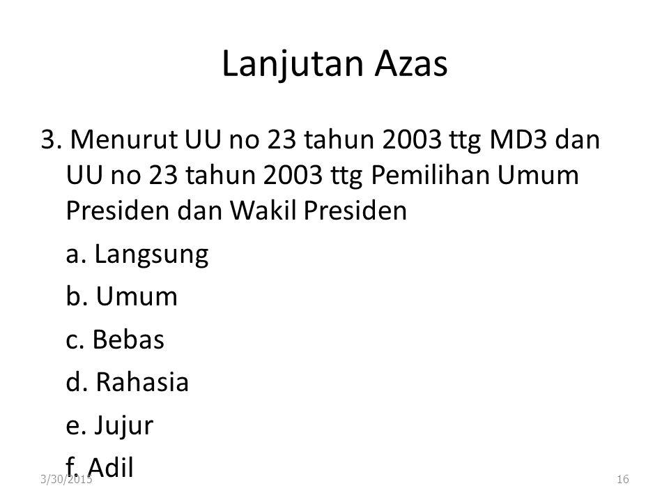 Lanjutan Azas 3. Menurut UU no 23 tahun 2003 ttg MD3 dan UU no 23 tahun 2003 ttg Pemilihan Umum Presiden dan Wakil Presiden a. Langsung b. Umum c. Beb