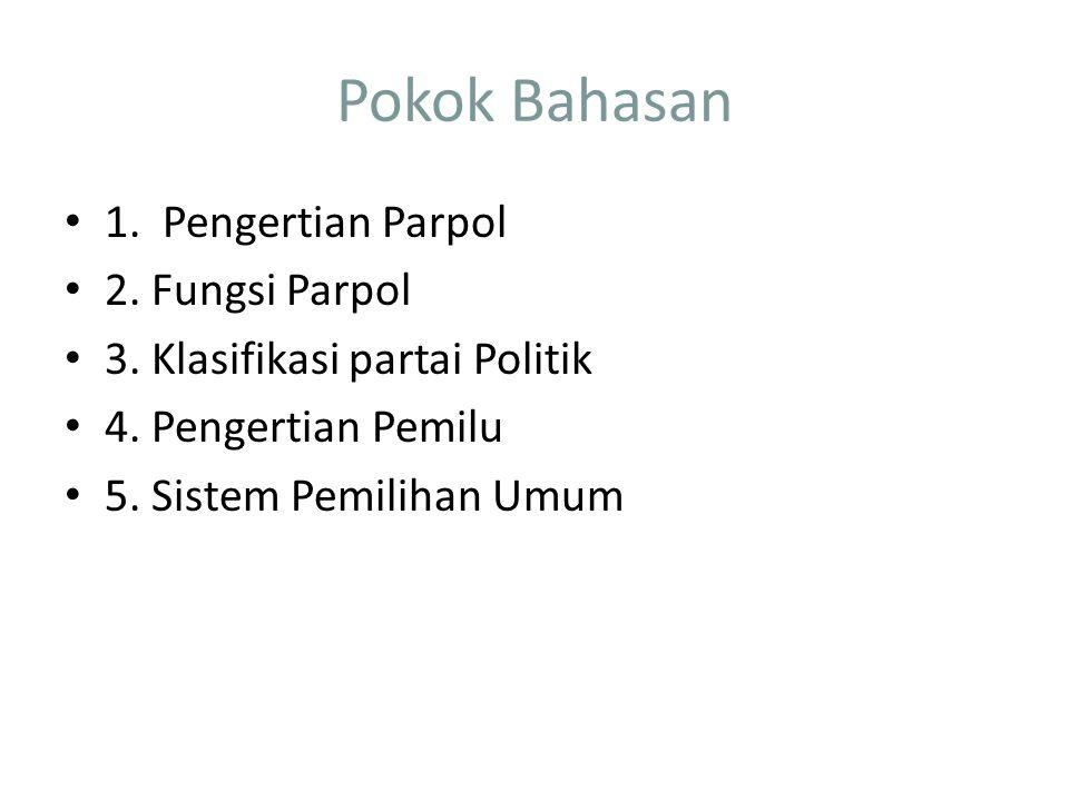 Pokok Bahasan 1. Pengertian Parpol 2. Fungsi Parpol 3. Klasifikasi partai Politik 4. Pengertian Pemilu 5. Sistem Pemilihan Umum