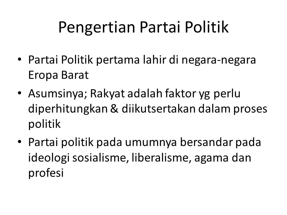 Pengertian Partai Politik Partai Politik pertama lahir di negara-negara Eropa Barat Asumsinya; Rakyat adalah faktor yg perlu diperhitungkan & diikutsertakan dalam proses politik Partai politik pada umumnya bersandar pada ideologi sosialisme, liberalisme, agama dan profesi