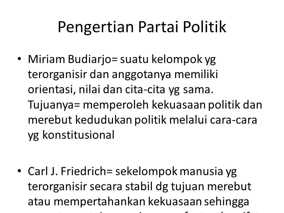 Pengertian Partai Politik Miriam Budiarjo= suatu kelompok yg terorganisir dan anggotanya memiliki orientasi, nilai dan cita-cita yg sama. Tujuanya= me