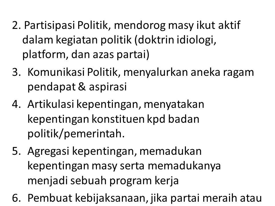 2. Partisipasi Politik, mendorog masy ikut aktif dalam kegiatan politik (doktrin idiologi, platform, dan azas partai) 3.Komunikasi Politik, menyalurka