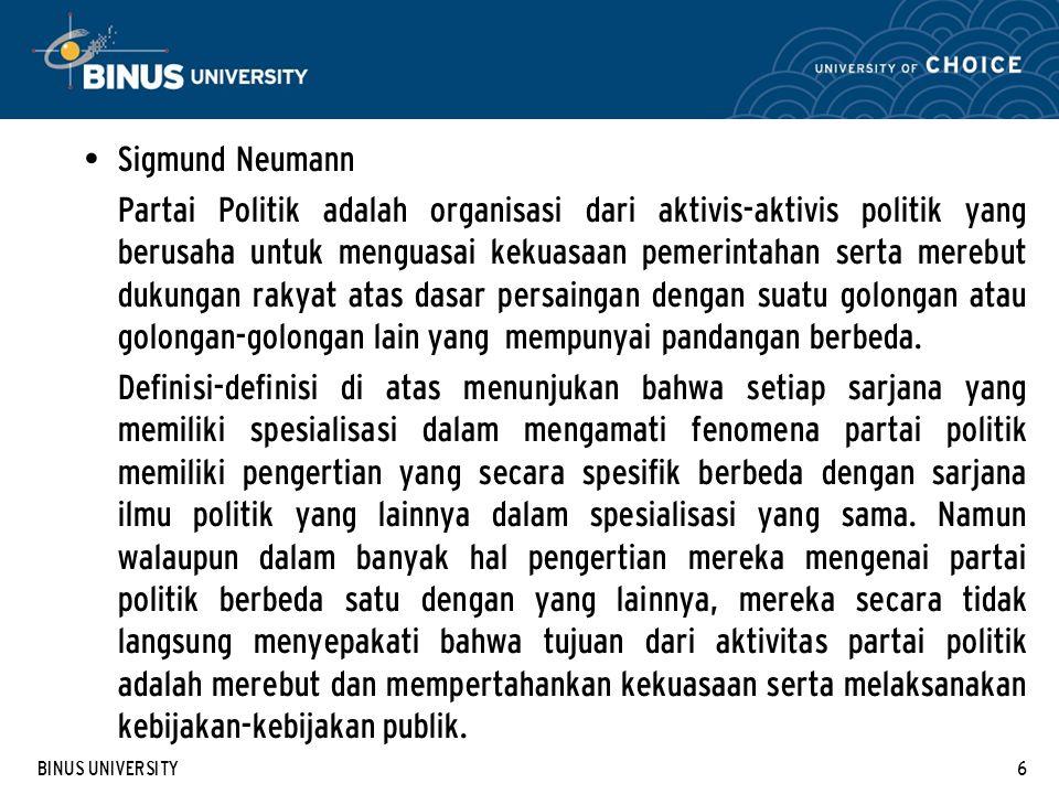 BINUS UNIVERSITY6 Sigmund Neumann Partai Politik adalah organisasi dari aktivis-aktivis politik yang berusaha untuk menguasai kekuasaan pemerintahan serta merebut dukungan rakyat atas dasar persaingan dengan suatu golongan atau golongan-golongan lain yang mempunyai pandangan berbeda.