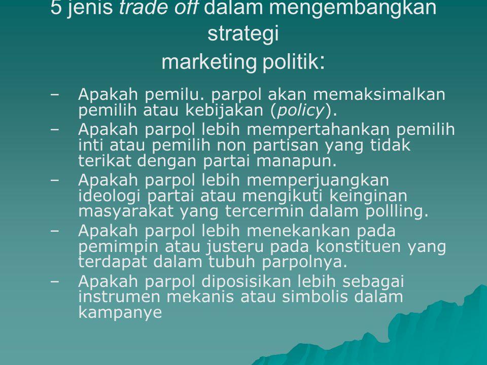 Pilihan Trade Off dalam Marketing Politik   Trade off  suatu kondisi dimana parpol harus memilih antara dua pilihan karena berhadapan dengan keterb