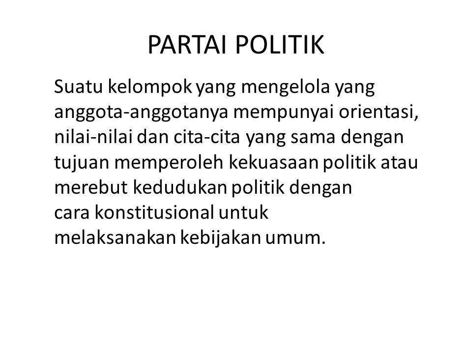 PARTAI POLITIK Suatu kelompok yang mengelola yang anggota-anggotanya mempunyai orientasi, nilai-nilai dan cita-cita yang sama dengan tujuan memperoleh