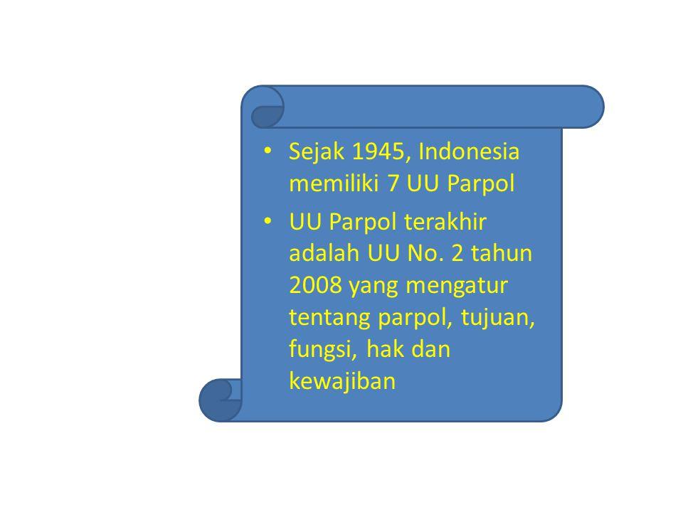 Sejak 1945, Indonesia memiliki 7 UU Parpol UU Parpol terakhir adalah UU No. 2 tahun 2008 yang mengatur tentang parpol, tujuan, fungsi, hak dan kewajib