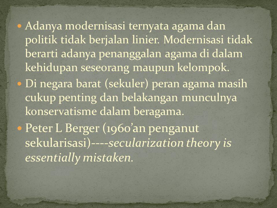 Adanya modernisasi ternyata agama dan politik tidak berjalan linier. Modernisasi tidak berarti adanya penanggalan agama di dalam kehidupan seseorang m