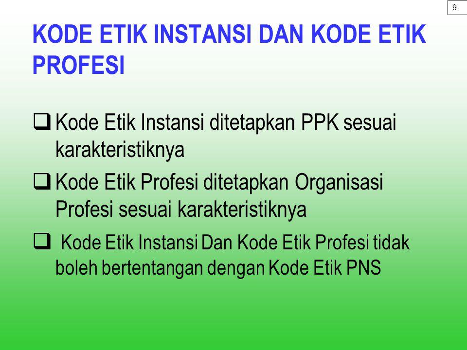 KODE ETIK INSTANSI DAN KODE ETIK PROFESI  Kode Etik Instansi ditetapkan PPK sesuai karakteristiknya  Kode Etik Profesi ditetapkan Organisasi Profesi sesuai karakteristiknya  Kode Etik Instansi Dan Kode Etik Profesi tidak boleh bertentangan dengan Kode Etik PNS 9
