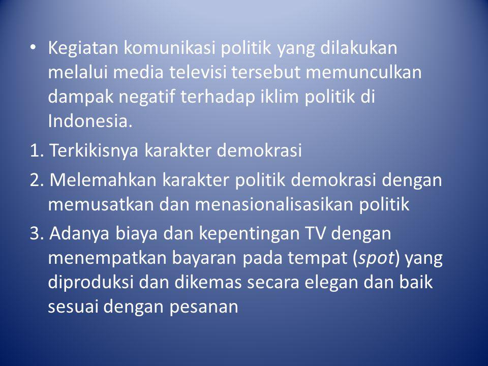 Kegiatan komunikasi politik yang dilakukan melalui media televisi tersebut memunculkan dampak negatif terhadap iklim politik di Indonesia. 1. Terkikis