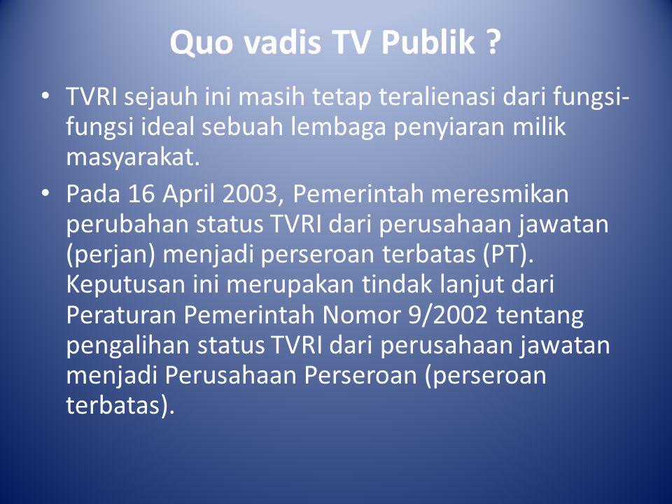 Quo vadis TV Publik ? TVRI sejauh ini masih tetap teralienasi dari fungsi- fungsi ideal sebuah lembaga penyiaran milik masyarakat. Pada 16 April 2003,