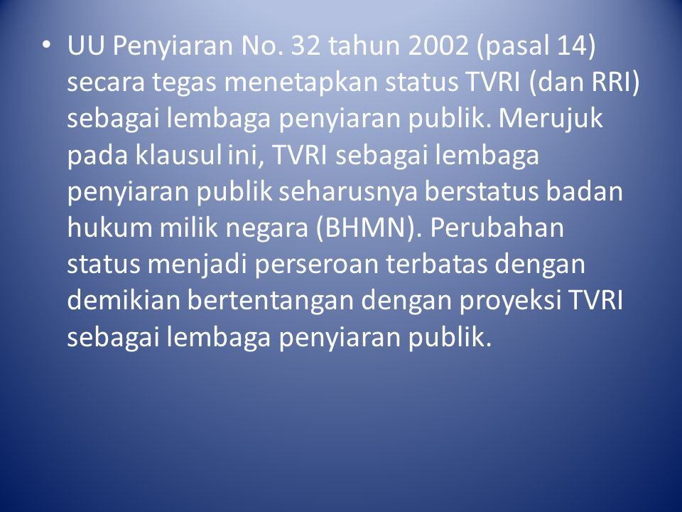 UU Penyiaran No. 32 tahun 2002 (pasal 14) secara tegas menetapkan status TVRI (dan RRI) sebagai lembaga penyiaran publik. Merujuk pada klausul ini, TV