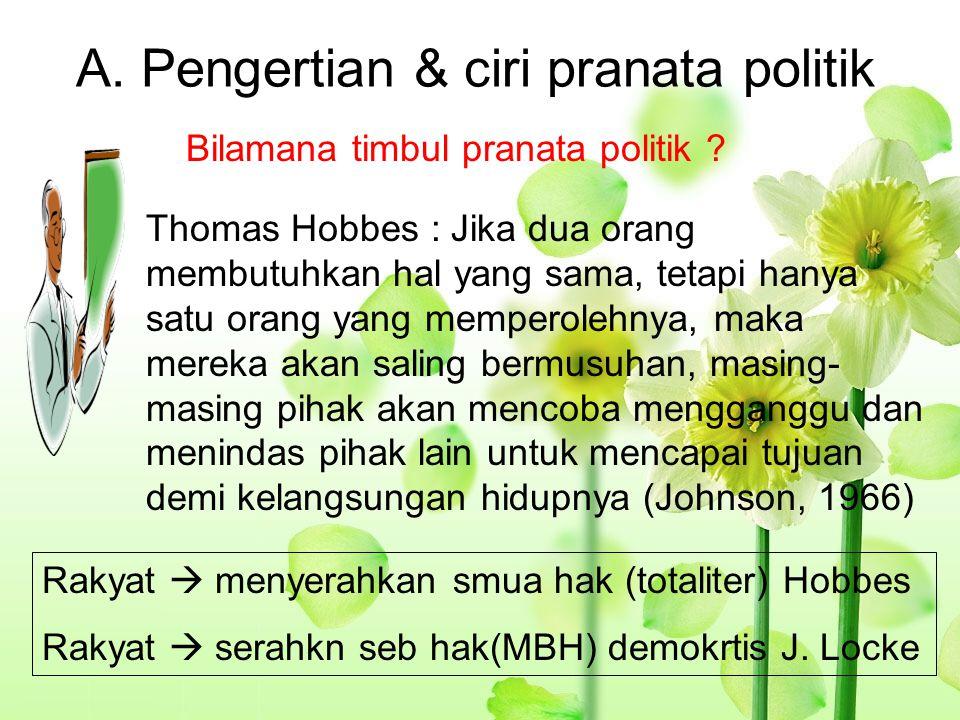A. Pengertian & ciri pranata politik Rakyat  menyerahkan smua hak (totaliter) Hobbes Rakyat  serahkn seb hak(MBH) demokrtis J. Locke Bilamana timbul