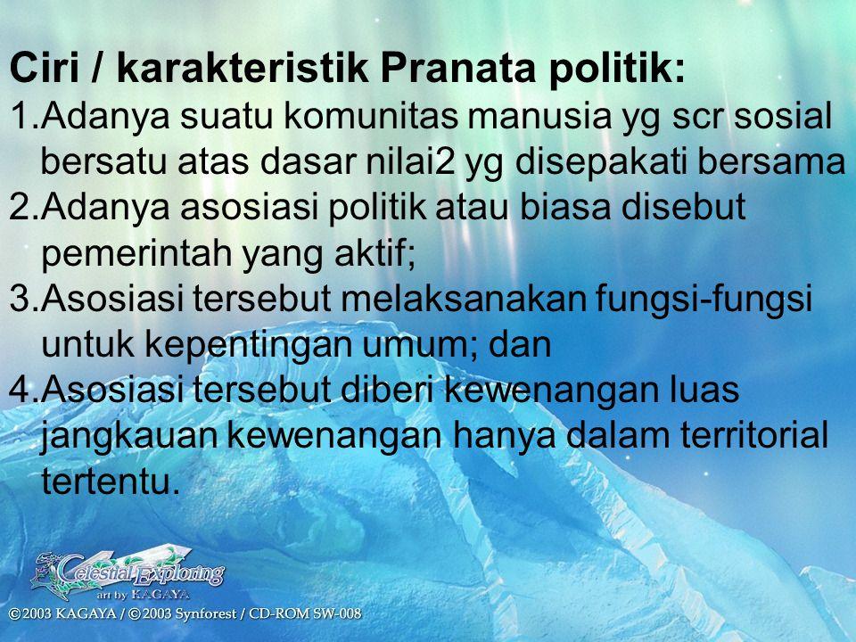 Ciri / karakteristik Pranata politik: 1.Adanya suatu komunitas manusia yg scr sosial bersatu atas dasar nilai2 yg disepakati bersama 2.Adanya asosiasi