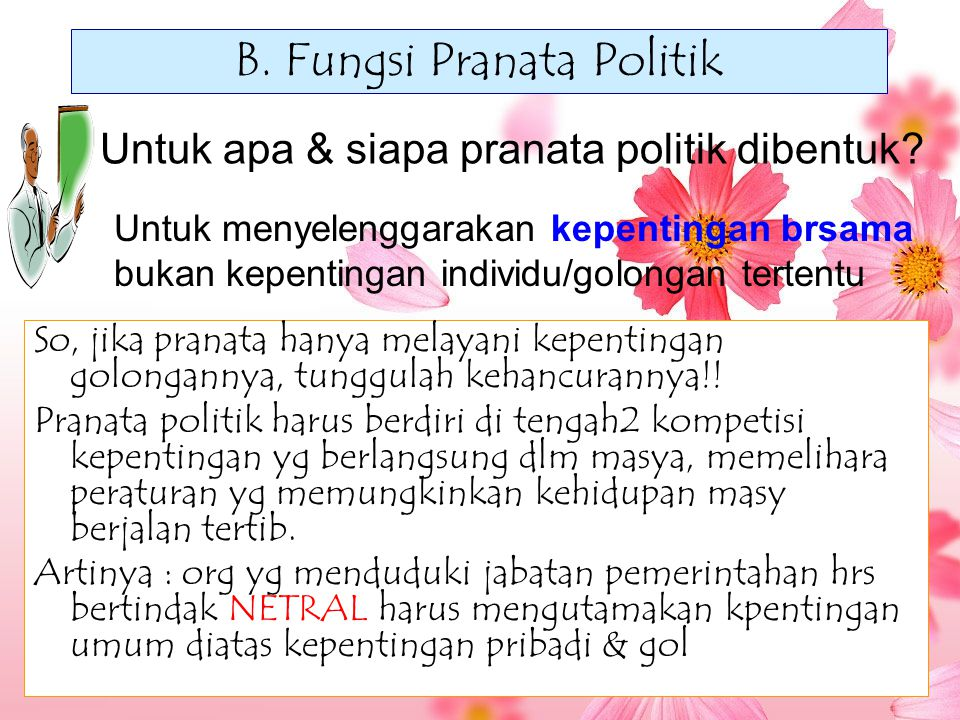 B. Fungsi Pranata Politik So, jika pranata hanya melayani kepentingan golongannya, tunggulah kehancurannya!! Pranata politik harus berdiri di tengah2