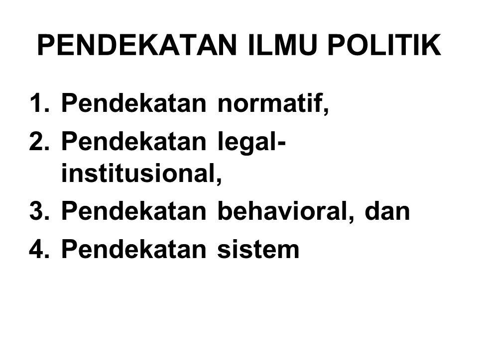 PENDEKATAN ILMU POLITIK 1.Pendekatan normatif, 2.Pendekatan legal- institusional, 3.Pendekatan behavioral, dan 4.Pendekatan sistem