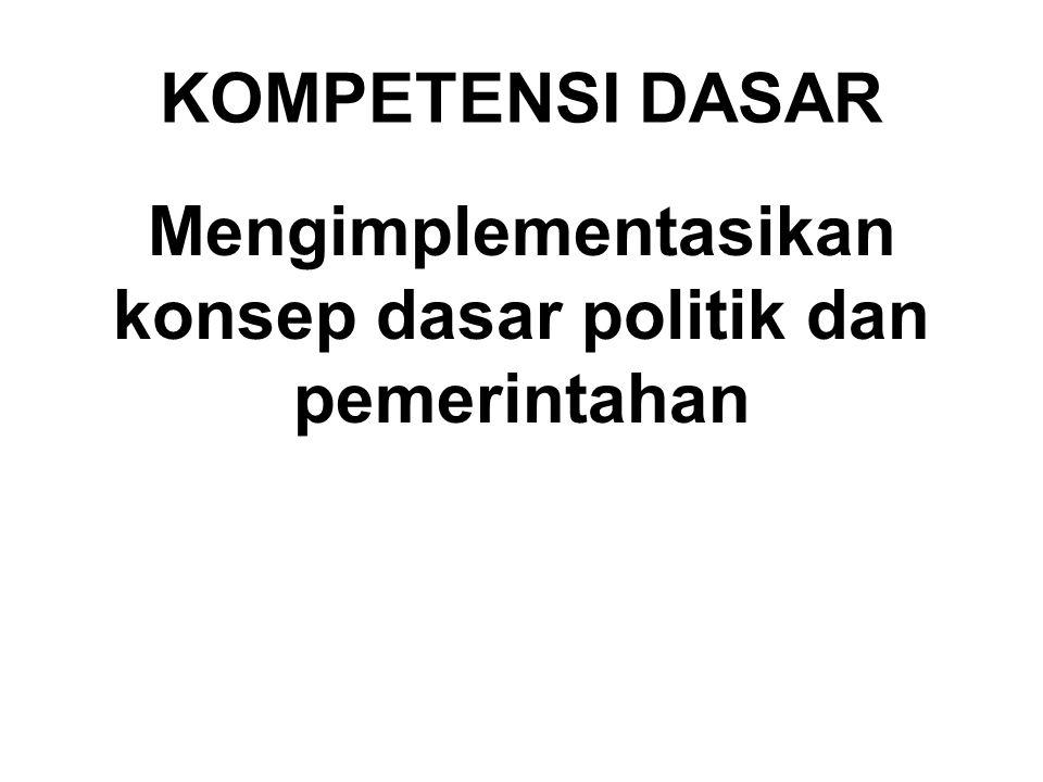 KOMPETENSI DASAR Mengimplementasikan konsep dasar politik dan pemerintahan