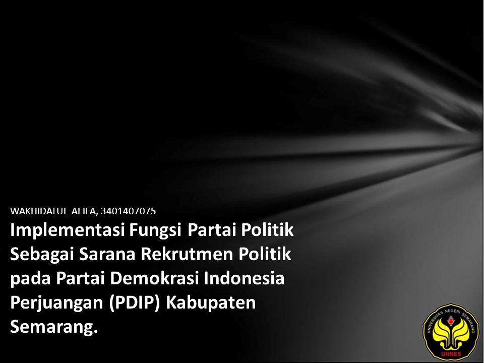 WAKHIDATUL AFIFA, 3401407075 Implementasi Fungsi Partai Politik Sebagai Sarana Rekrutmen Politik pada Partai Demokrasi Indonesia Perjuangan (PDIP) Kabupaten Semarang.
