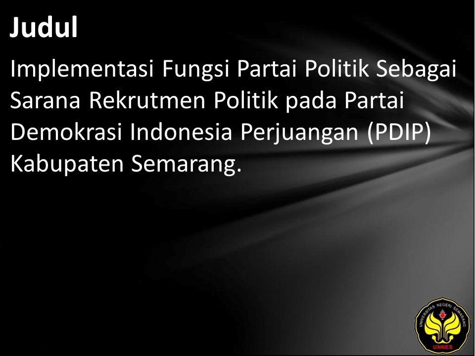 Judul Implementasi Fungsi Partai Politik Sebagai Sarana Rekrutmen Politik pada Partai Demokrasi Indonesia Perjuangan (PDIP) Kabupaten Semarang.