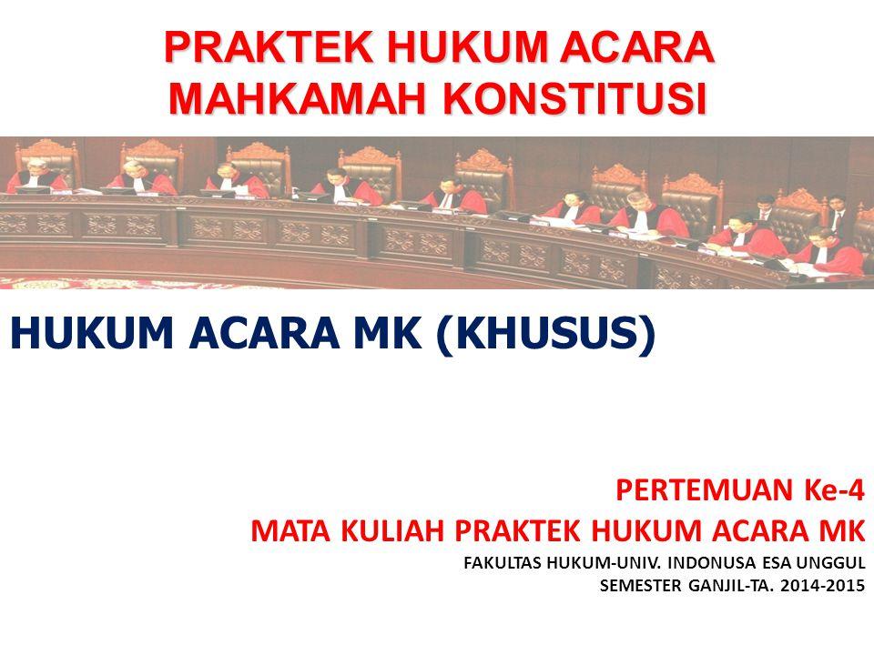 PRAKTEK HUKUM ACARA MAHKAMAH KONSTITUSI PERTEMUAN Ke-4 MATA KULIAH PRAKTEK HUKUM ACARA MK FAKULTAS HUKUM-UNIV. INDONUSA ESA UNGGUL SEMESTER GANJIL-TA.