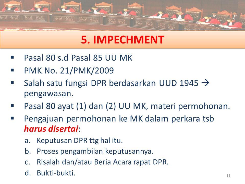 5. IMPECHMENT  Pasal 80 s.d Pasal 85 UU MK  PMK No. 21/PMK/2009  Salah satu fungsi DPR berdasarkan UUD 1945  pengawasan.  Pasal 80 ayat (1) dan (
