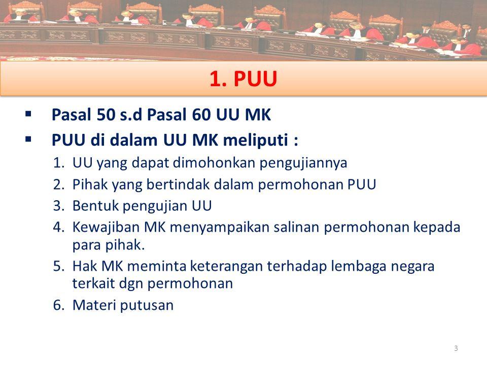 1. PUU  Pasal 50 s.d Pasal 60 UU MK  PUU di dalam UU MK meliputi : 1.UU yang dapat dimohonkan pengujiannya 2.Pihak yang bertindak dalam permohonan P
