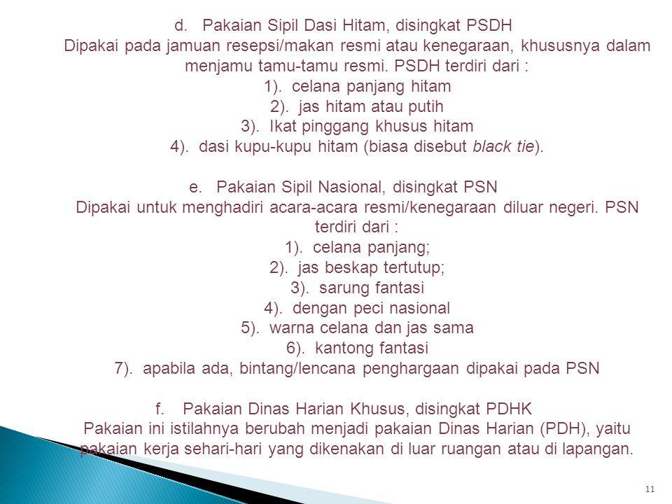 11 d. Pakaian Sipil Dasi Hitam, disingkat PSDH Dipakai pada jamuan resepsi/makan resmi atau kenegaraan, khususnya dalam menjamu tamu-tamu resmi. PSDH