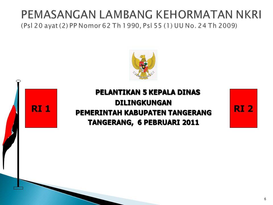 6 PELANTIKAN 5 KEPALA DINAS DILINGKUNGAN PEMERINTAH KABUPATEN TANGERANG TANGERANG, 6 PEBRUARI 2011 RI 1RI 2