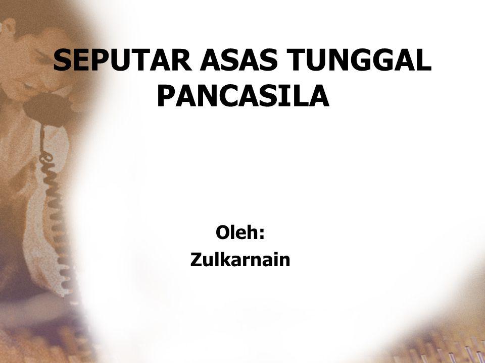 SEPUTAR ASAS TUNGGAL PANCASILA Oleh: Zulkarnain