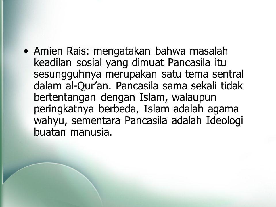 Amien Rais: mengatakan bahwa masalah keadilan sosial yang dimuat Pancasila itu sesungguhnya merupakan satu tema sentral dalam al-Qur'an. Pancasila sam