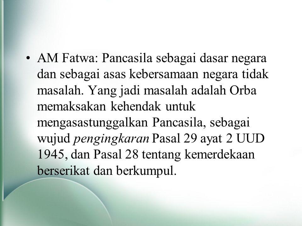 AM Fatwa: Pancasila sebagai dasar negara dan sebagai asas kebersamaan negara tidak masalah. Yang jadi masalah adalah Orba memaksakan kehendak untuk me
