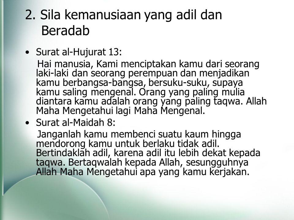 2. Sila kemanusiaan yang adil dan Beradab Surat al-Hujurat 13: Hai manusia, Kami menciptakan kamu dari seorang laki-laki dan seorang perempuan dan men