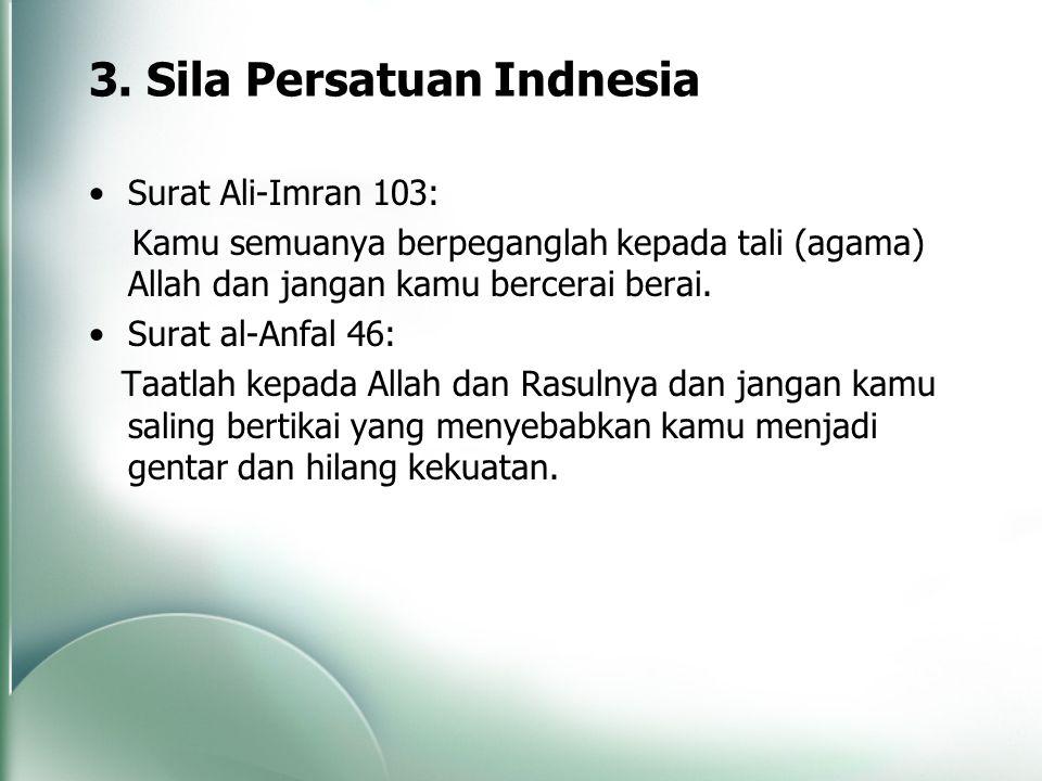 3. Sila Persatuan Indnesia Surat Ali-Imran 103: Kamu semuanya berpeganglah kepada tali (agama) Allah dan jangan kamu bercerai berai. Surat al-Anfal 46