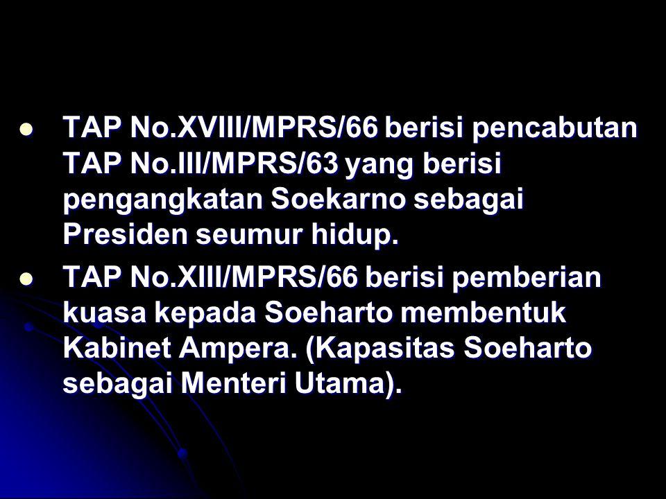 TAP No.XVIII/MPRS/66 berisi pencabutan TAP No.III/MPRS/63 yang berisi pengangkatan Soekarno sebagai Presiden seumur hidup. TAP No.XVIII/MPRS/66 berisi